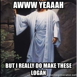 Hell Yeah Jesus - AWWW YEAAAH But I really do make these logan