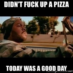 Ice Cube- Today was a Good day - Didn't fuck up a pizza Today was a good day