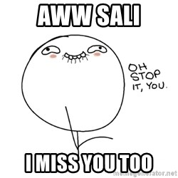 oh stop it you guy - aww sali i miss you too