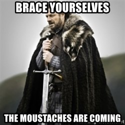 Brace yourselves. - BRACE YOURSELVES THE MOUSTACHES ARE COMING