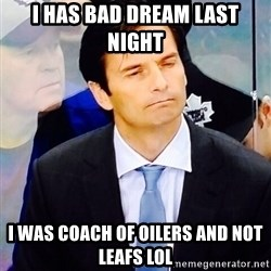Dallas Eakins - i has bad dream last night i was coach of oilers and not leafs LOL