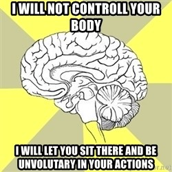 Traitor Brain - I will not controll your body i will let you sit there and be unvolutary in your actions