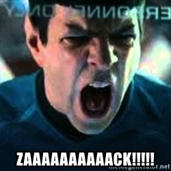Spock screaming Khan -  ZAAAAAAAAAACK!!!!!