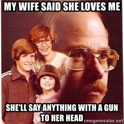 Vengeance Dad - My wife said she loves me She'll say anything with a gun to her head