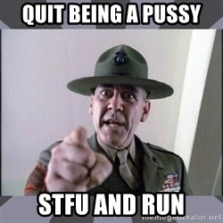 R. Lee Ermey - quit being a pussy stfu and run