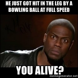 Kevin Hart Wait - he just got hit in the leg by a bowling ball at full speed  you alive?