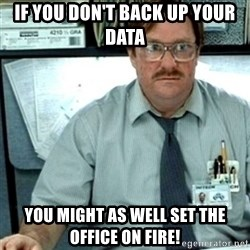 Milton Office Space - If you don't back up your data You might as well set the office on fire!