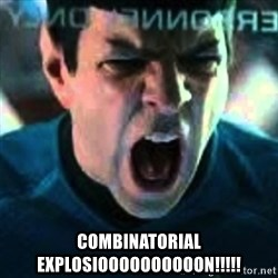 Spock screaming Khan -  COMBINATORIAL EXPLOSIOOOOOOOOOON!!!!!