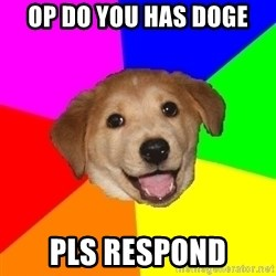 Advice Dog - OP DO YOU HAS DOGE PLS RESPOND