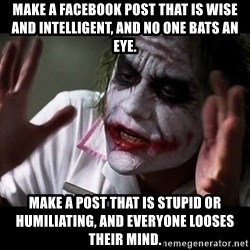 joker mind loss - Make a Facebook post that is wise and intelligent, and no one bats an eye. Make a post that is stupid or humiliating, and everyone looses their mind.