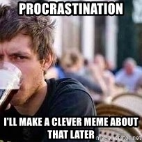 The Lazy College Senior - Procrastination  I'll make a clever meme about that later