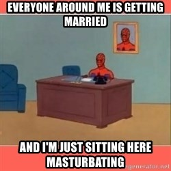 Masturbating Spider-Man - EVERYONE AROUND ME IS GETTING MARRIED AND I'M JUST SITTING HERE MASTURBATING