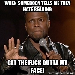 Kevin Hart - When somebody tells me they hate reading Get the fuck outta my face!