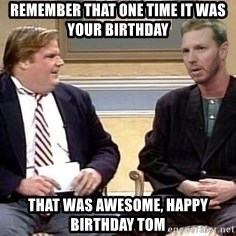Chris Farley  - REMEMBER THAT ONE TIME IT WAS YOUR BIRTHDAY THAT WAS AWESOME, HAPPY BIRTHDAY TOM