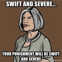 Malory Archer - Swift and Severe... Your punishment will be Swift and Severe