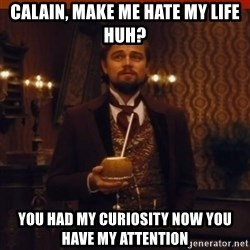 you had my curiosity dicaprio - calain, make me hate my life huh? you had my curiosity now you have my attention