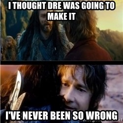 Bilbo and Thorin - I thought Dre was going to make it I've never been so wrong