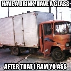 Yeezus Truck - HAVE A DRINK, HAVE A GLASS AFTER THAT I RAM YO ASS