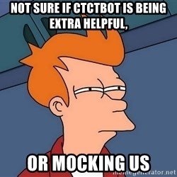 Futurama Fry - not sure if ctctbot is being extra helpful, or mocking us
