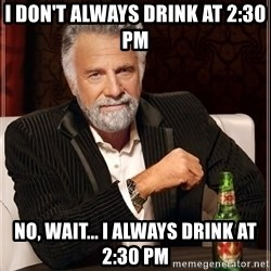The Most Interesting Man In The World - I don't always drink at 2:30 PM No, wait... I always drink at 2:30 PM