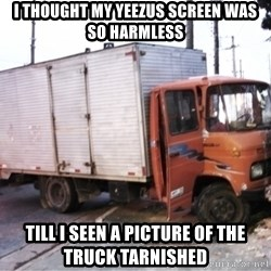 Yeezus Truck - I THOUGHT MY YEEZUS SCREEN WAS SO HARMLESS TILL I SEEN A PICTURE OF THE TRUCK TARNISHED