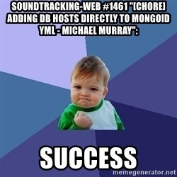 "Success Kid - soundtracking-web #1461 ""[CHORE] Adding db hosts directly to mongoid yml - Michael Murray"":  success"