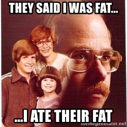 Vengeance Dad - they said i was fat... ...i ate their fat