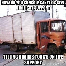 Yeezus Truck - How do you console Kanye or give him light support Telling him his tour's on life support