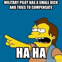 simpsons Nelson haha - MILITARY PILOT HAS A SMALL DICK AND TRIES TO COMPENSATE HA HA