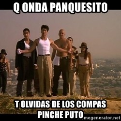 Blood in blood out - q onda panquesito  t olvidas de los compas pinche puto