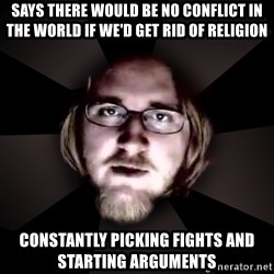 typical atheist - says there would be no conflict in the world if we'd get rid of religion constantly picking fights and starting arguments