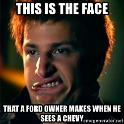 Jizzt in my pants - This is the face That a ford owner makes when he sees a chevy