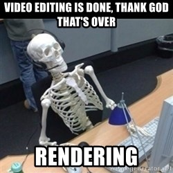 Skeleton computer - Video editing is done, thank god that's over rendering