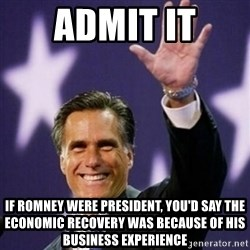 Mitt Romney - admit it if romney were president, you'd say the economic recovery was because of his business experience