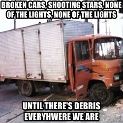 Yeezus Truck - Broken cars, shooting stars, none of the lights, none of the lights  Until there's debris everyhwere we are