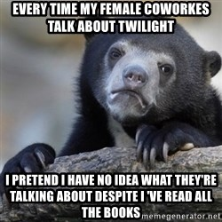 Confession Bear - Every time my female coworkes talk about Twilight I pretend I have no idea what they're talking about despite i 've read all the books
