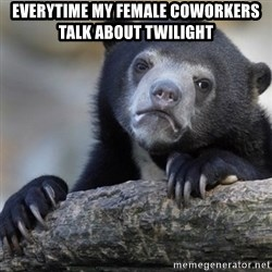 Confession Bear - Everytime my female coworkers talk about twilight