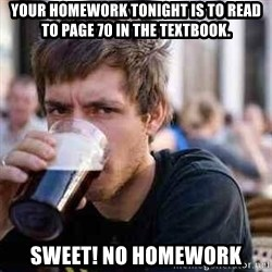 lazy senior student - Your homework tonight is to read to page 70 in the textbook. Sweet! No homework
