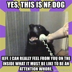 Yes, this is dog! - Yes, This is NF Dog Jeff, I can really feel from you on the inside what it must be like to be an attention whore.