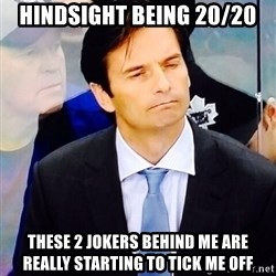 Dallas Eakins - hindsight being 20/20 these 2 jokers behind me are really starting to tick me off