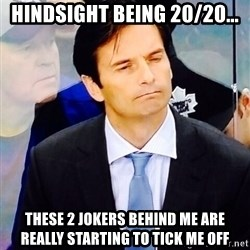 Dallas Eakins - hindsight being 20/20... these 2 jokers behind me are really starting to tick me off