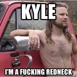 Kyle Being a Red Neck - Kyle I'm a Fucking Redneck