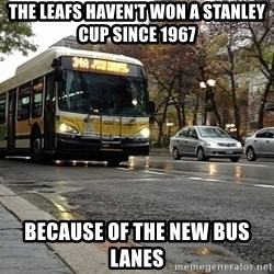 Thanks bus lanes! - The leafs haven't won a stanley cup since 1967 Because of the new bus lanes