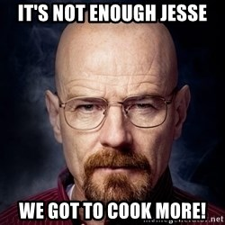 Breaking Bad Walter - It's not enough Jesse We got to cook more!