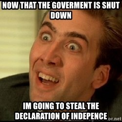 You Don't Say Nicholas Cage - now that the goverment is shut down im going to steal the declaration of indepence
