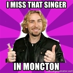 chad kroeger - i miss that singer  in moncton