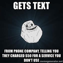 Forever Alone - Gets Text FROM PHONE COMPANY, TELLING YOU THEY CHARGED $50 for a service you don't use