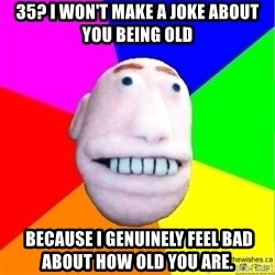 Earnestly Optimistic Advice Puppet - 35? I won't make a joke about you being old  because I genuinely feel bad about how old you are.