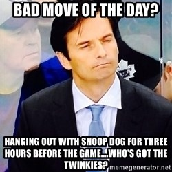 Dallas Eakins - Bad move of the day? Hanging out with Snoop dog for three hours before the game....who's got the twinkies?