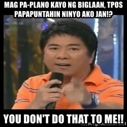 You don't do that to me meme - mag pa-plano kayo ng biglaan, tpos papapuntahin ninyo ako jan!? you don't do that to me!!